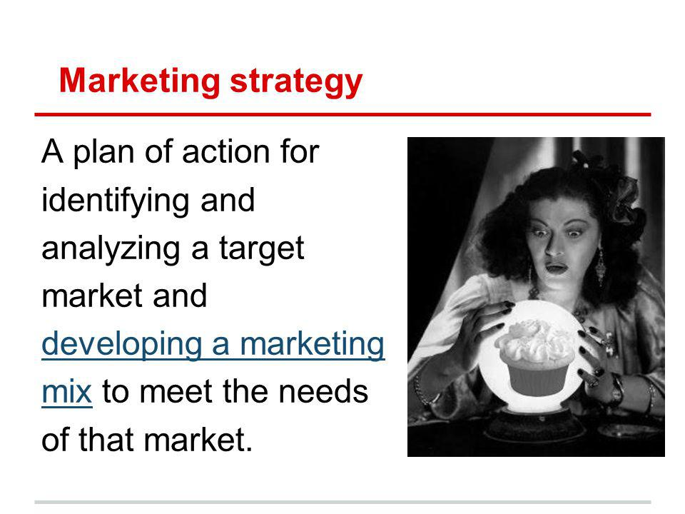 Marketing strategy A plan of action for identifying and analyzing a target market and developing a marketing mixmix to meet the needs of that market.