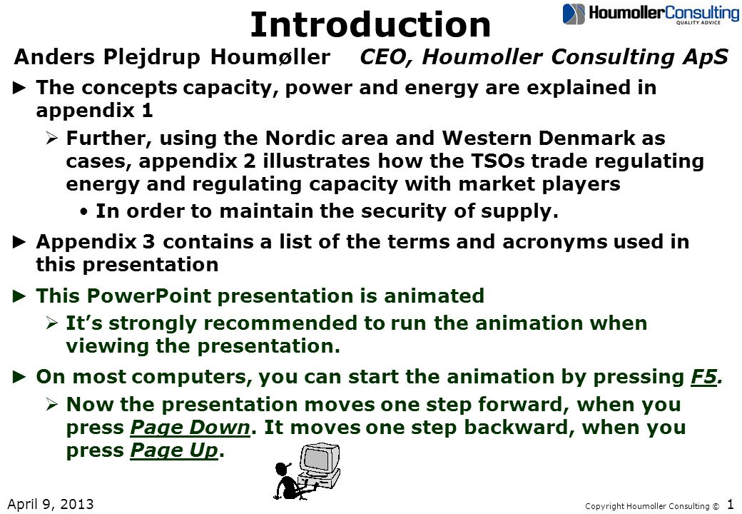 Copyright Houmoller Consulting © Introduction Anders Plejdrup Houmøller CEO, Houmoller Consulting ApS The concepts capacity, power and energy are explained in appendix 1 Further, using the Nordic area and Western Denmark as cases, appendix 2 illustrates how the TSOs trade regulating energy and regulating capacity with market players In order to maintain the security of supply.