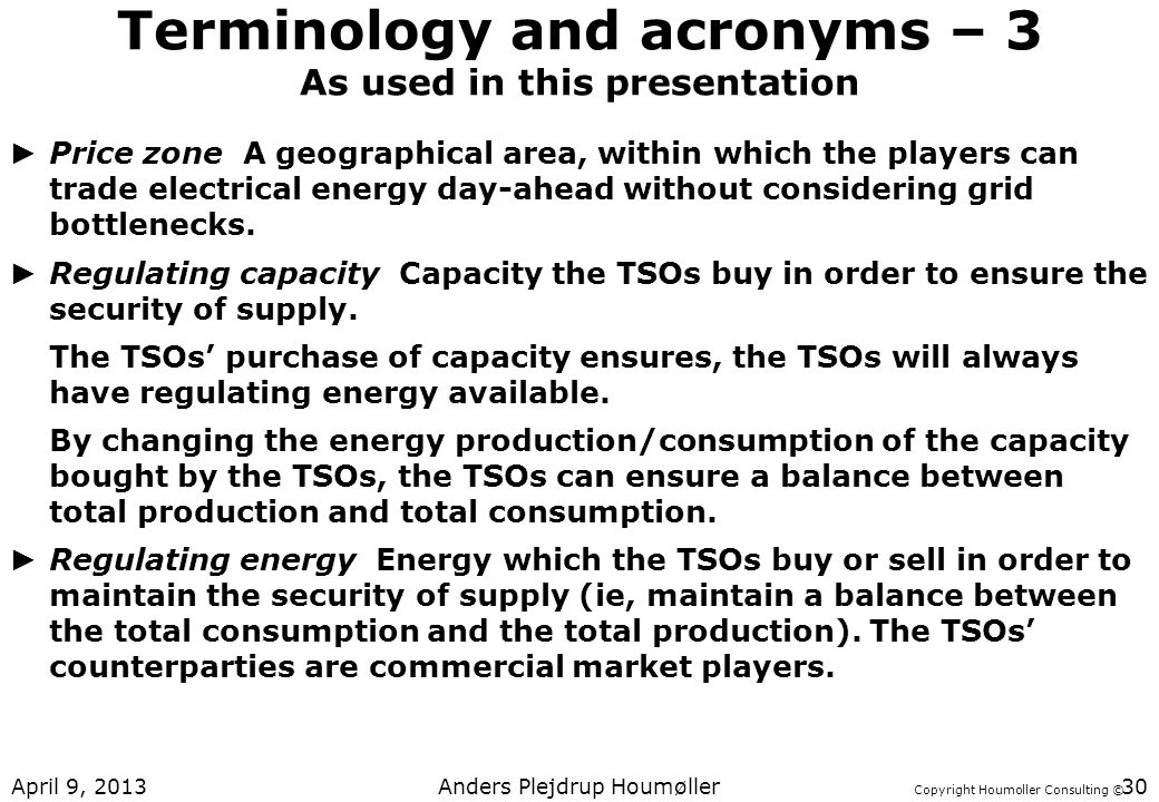Copyright Houmoller Consulting © Terminology and acronyms – 3 As used in this presentation Price zone A geographical area, within which the players can trade electrical energy day-ahead without considering grid bottlenecks.