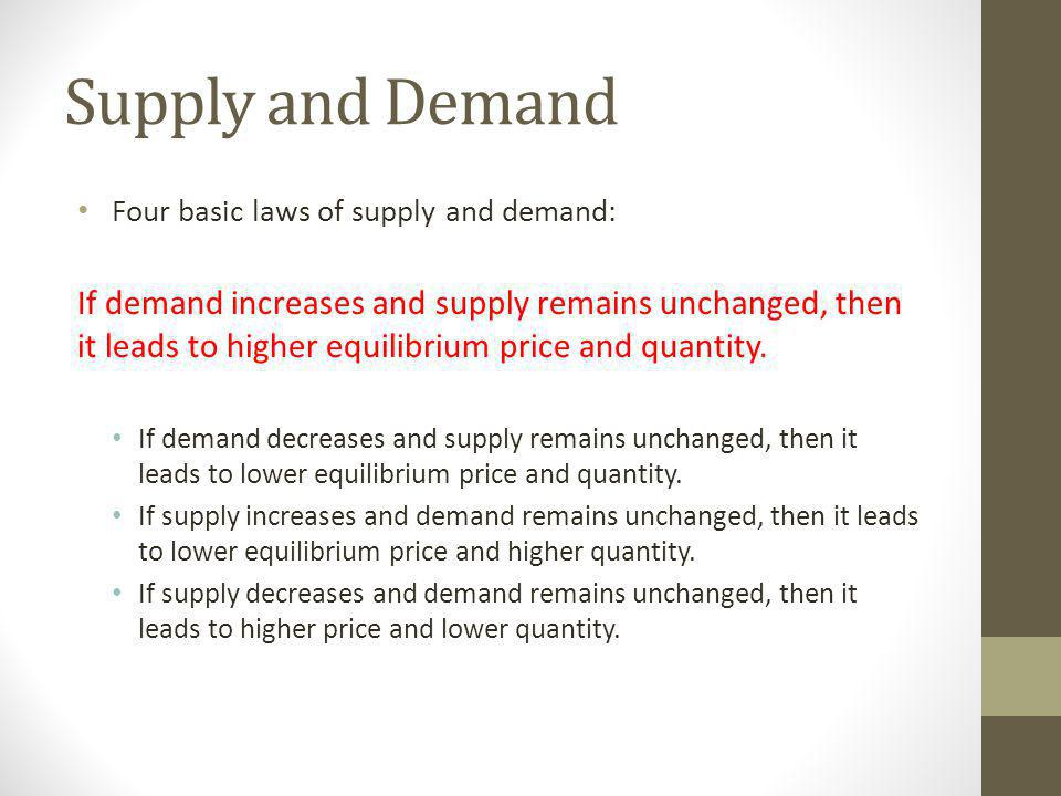 Supply and Demand Four basic laws of supply and demand: If demand increases and supply remains unchanged, then it leads to higher equilibrium price and quantity.