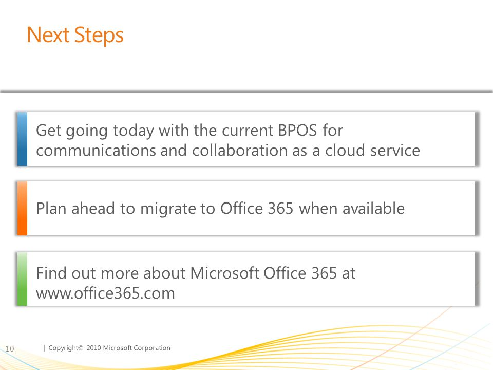 | Copyright© 2010 Microsoft Corporation Next Steps 10 Get going today with the current BPOS for communications and collaboration as a cloud service Pl