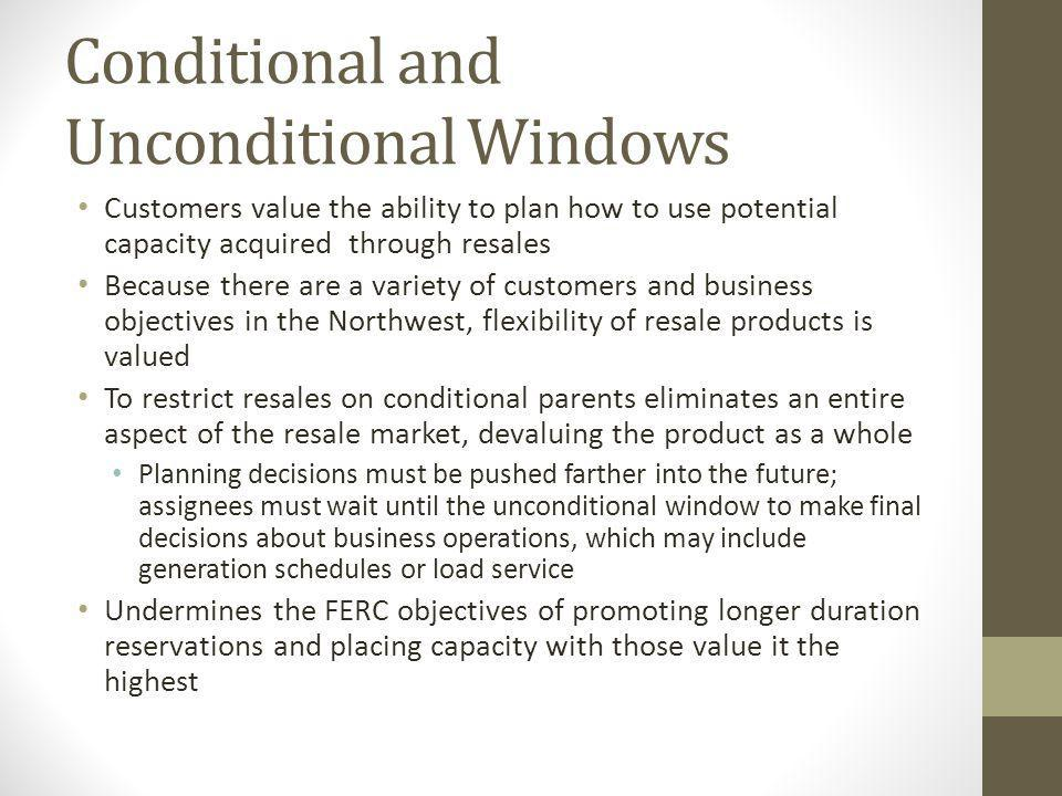 Conditional and Unconditional Windows Customers value the ability to plan how to use potential capacity acquired through resales Because there are a variety of customers and business objectives in the Northwest, flexibility of resale products is valued To restrict resales on conditional parents eliminates an entire aspect of the resale market, devaluing the product as a whole Planning decisions must be pushed farther into the future; assignees must wait until the unconditional window to make final decisions about business operations, which may include generation schedules or load service Undermines the FERC objectives of promoting longer duration reservations and placing capacity with those value it the highest