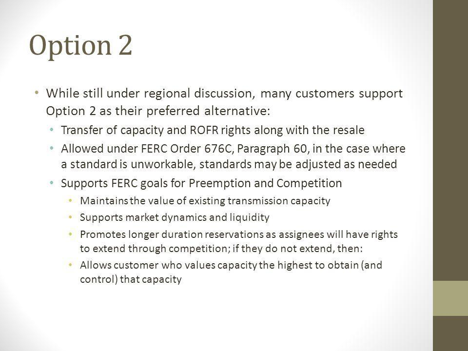 Option 2 While still under regional discussion, many customers support Option 2 as their preferred alternative: Transfer of capacity and ROFR rights along with the resale Allowed under FERC Order 676C, Paragraph 60, in the case where a standard is unworkable, standards may be adjusted as needed Supports FERC goals for Preemption and Competition Maintains the value of existing transmission capacity Supports market dynamics and liquidity Promotes longer duration reservations as assignees will have rights to extend through competition; if they do not extend, then: Allows customer who values capacity the highest to obtain (and control) that capacity