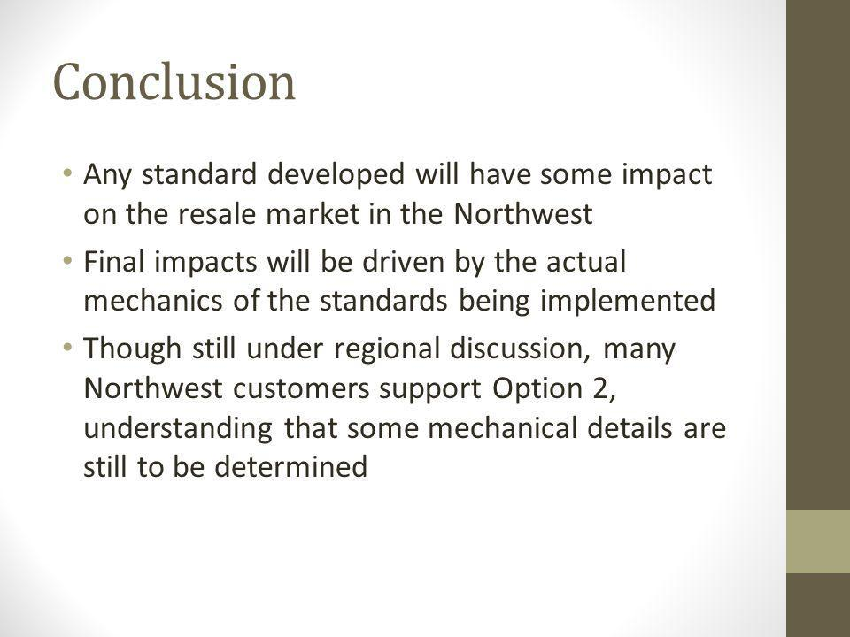 Conclusion Any standard developed will have some impact on the resale market in the Northwest Final impacts will be driven by the actual mechanics of the standards being implemented Though still under regional discussion, many Northwest customers support Option 2, understanding that some mechanical details are still to be determined