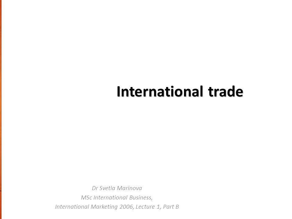 International trade Dr Svetla Marinova MSc International Business, International Marketing 2006, Lecture 1, Part B