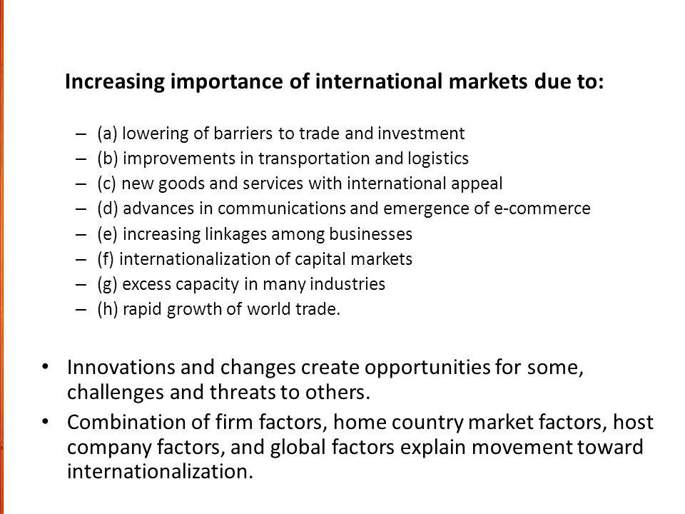 Increasing importance of international markets due to: – (a) lowering of barriers to trade and investment – (b) improvements in transportation and logistics – (c) new goods and services with international appeal – (d) advances in communications and emergence of e-commerce – (e) increasing linkages among businesses – (f) internationalization of capital markets – (g) excess capacity in many industries – (h) rapid growth of world trade.