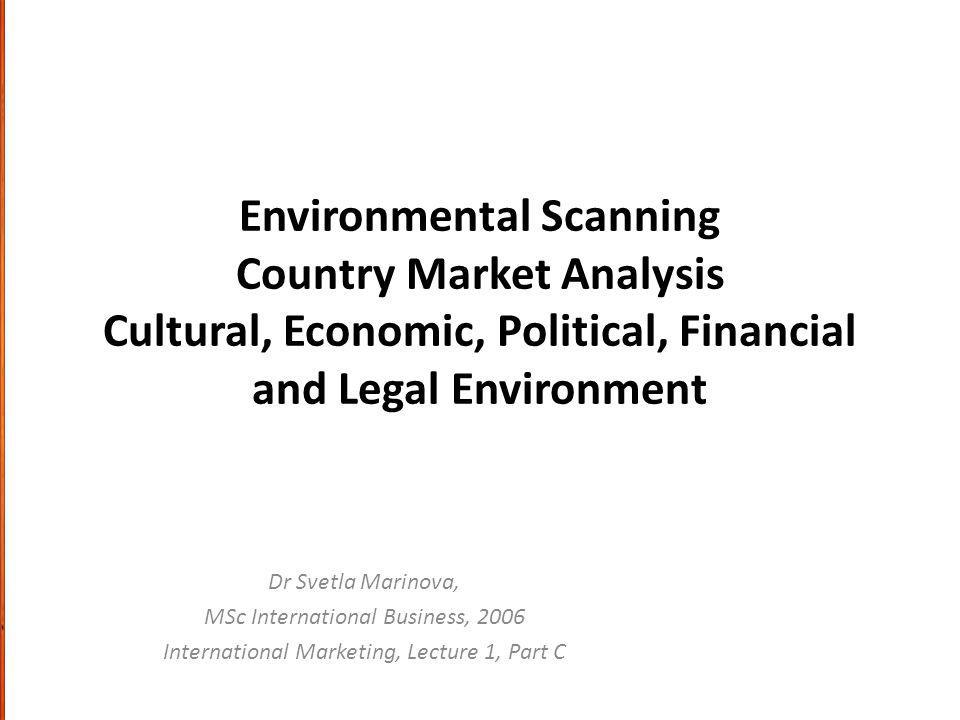 Environmental Scanning Country Market Analysis Cultural, Economic, Political, Financial and Legal Environment Dr Svetla Marinova, MSc International Business, 2006 International Marketing, Lecture 1, Part C