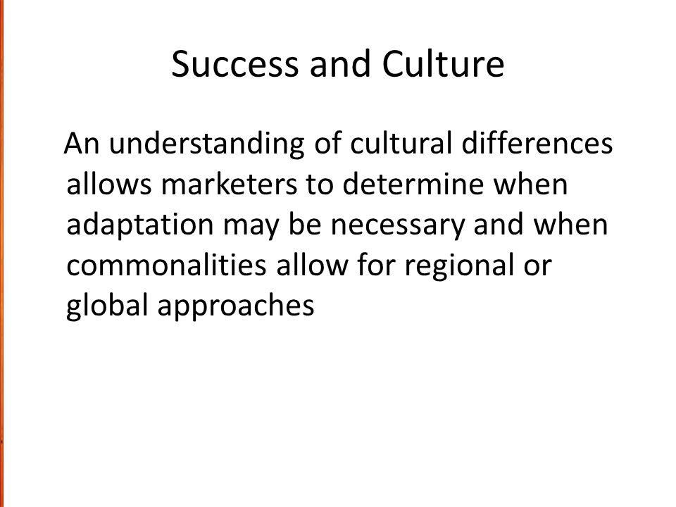 Success and Culture An understanding of cultural differences allows marketers to determine when adaptation may be necessary and when commonalities allow for regional or global approaches