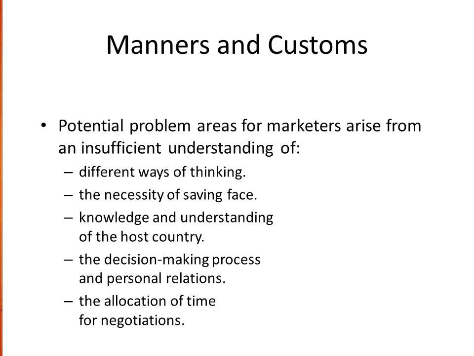Manners and Customs Potential problem areas for marketers arise from an insufficient understanding of: – different ways of thinking.