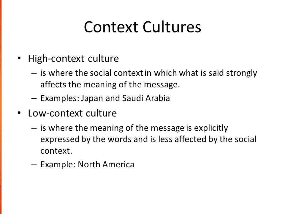 Context Cultures High-context culture – is where the social context in which what is said strongly affects the meaning of the message.