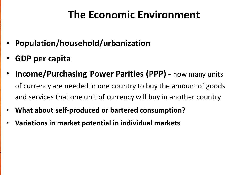 The Economic Environment Population/household/urbanization GDP per capita Income/Purchasing Power Parities (PPP) - how many units of currency are needed in one country to buy the amount of goods and services that one unit of currency will buy in another country What about self-produced or bartered consumption.