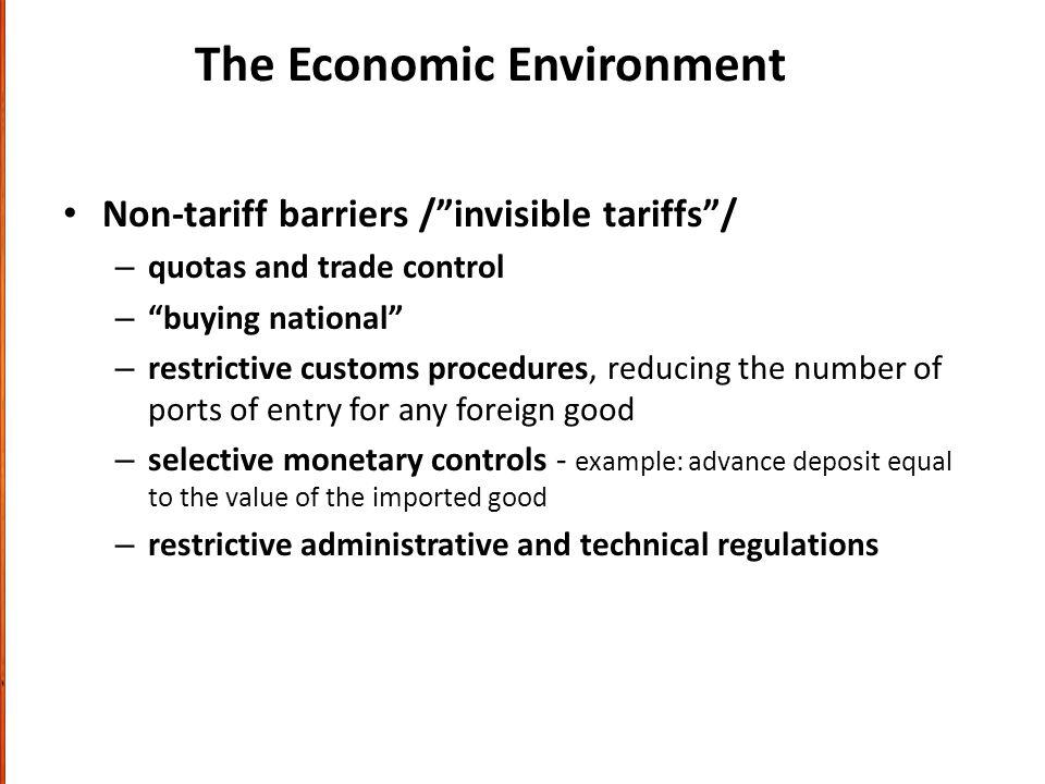 The Economic Environment Non-tariff barriers /invisible tariffs/ – quotas and trade control – buying national – restrictive customs procedures, reducing the number of ports of entry for any foreign good – selective monetary controls - example: advance deposit equal to the value of the imported good – restrictive administrative and technical regulations