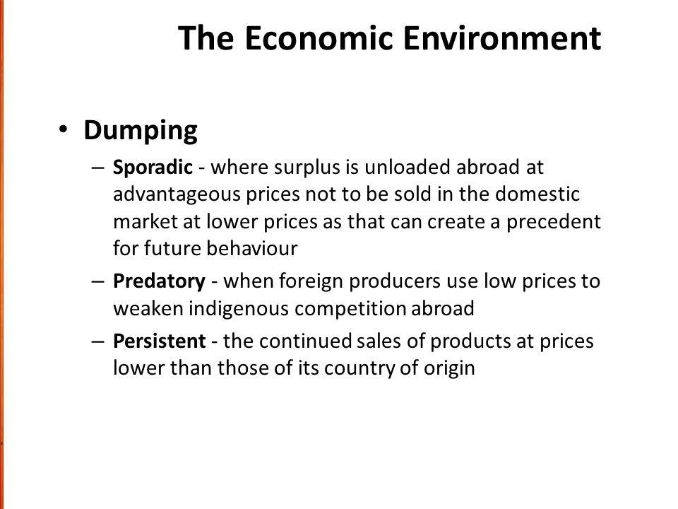The Economic Environment Dumping – Sporadic - where surplus is unloaded abroad at advantageous prices not to be sold in the domestic market at lower prices as that can create a precedent for future behaviour – Predatory - when foreign producers use low prices to weaken indigenous competition abroad – Persistent - the continued sales of products at prices lower than those of its country of origin