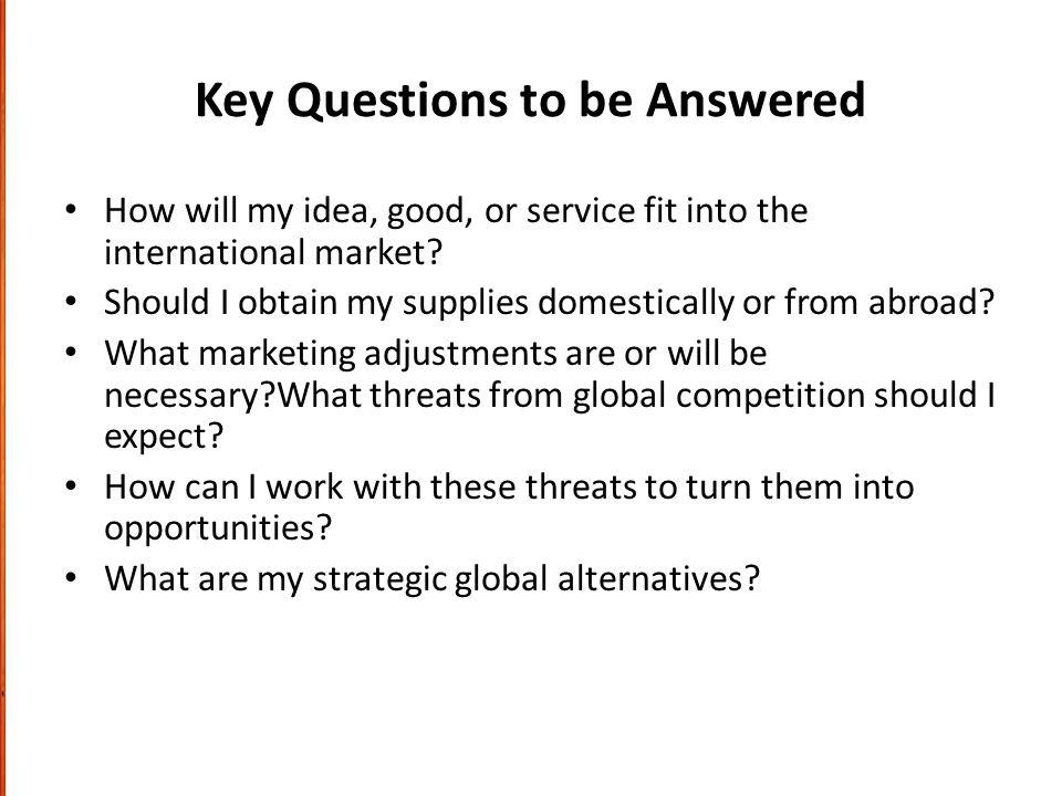 Key Questions to be Answered How will my idea, good, or service fit into the international market.
