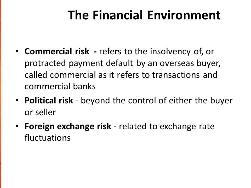 The Financial Environment Commercial risk - refers to the insolvency of, or protracted payment default by an overseas buyer, called commercial as it refers to transactions and commercial banks Political risk - beyond the control of either the buyer or seller Foreign exchange risk - related to exchange rate fluctuations