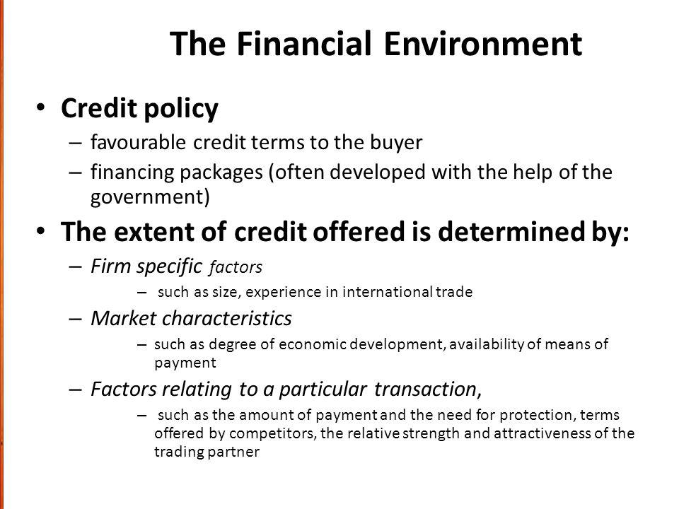 The Financial Environment Credit policy – favourable credit terms to the buyer – financing packages (often developed with the help of the government) The extent of credit offered is determined by: – Firm specific factors – such as size, experience in international trade – Market characteristics – such as degree of economic development, availability of means of payment – Factors relating to a particular transaction, – such as the amount of payment and the need for protection, terms offered by competitors, the relative strength and attractiveness of the trading partner