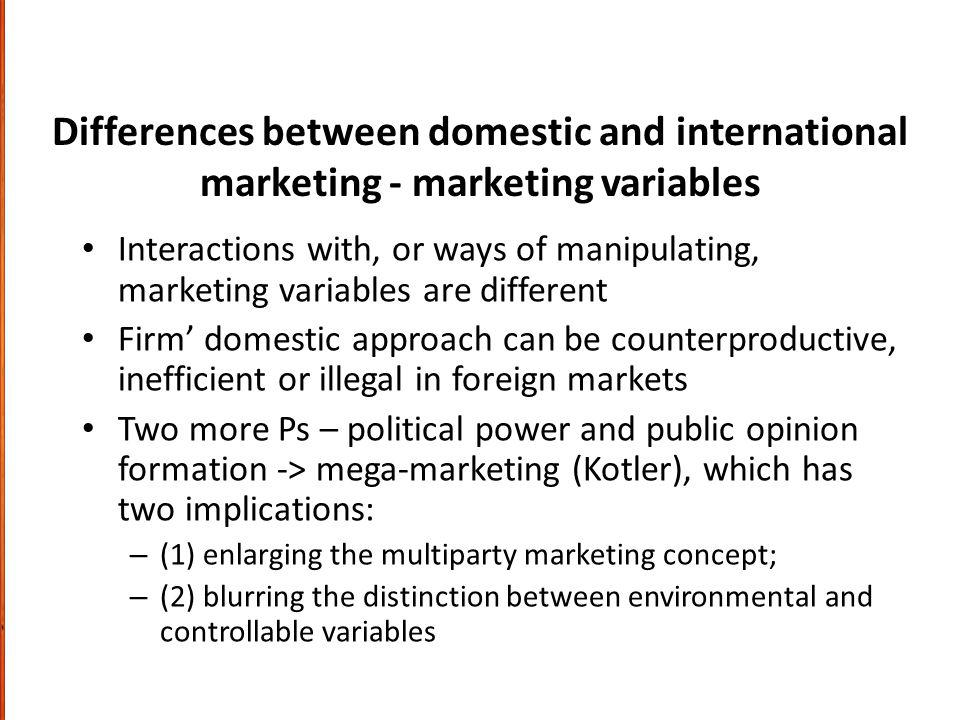 Differences between domestic and international marketing - marketing variables Interactions with, or ways of manipulating, marketing variables are different Firm domestic approach can be counterproductive, inefficient or illegal in foreign markets Two more Ps – political power and public opinion formation -> mega-marketing (Kotler), which has two implications: – (1) enlarging the multiparty marketing concept; – (2) blurring the distinction between environmental and controllable variables