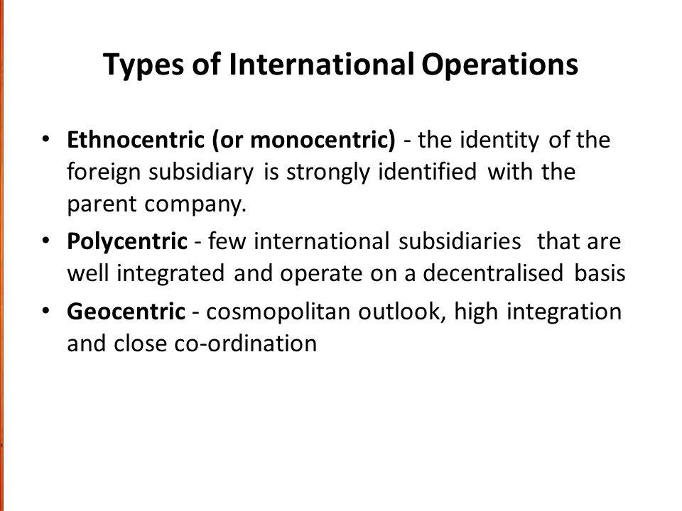 Types of International Operations Ethnocentric (or monocentric) - the identity of the foreign subsidiary is strongly identified with the parent company.