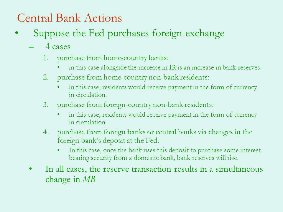 Central Bank Actions Suppose the Fed purchases foreign exchange –4 cases 1.purchase from home-country banks: in this case alongside the increase in IR is an increase in bank reserves.