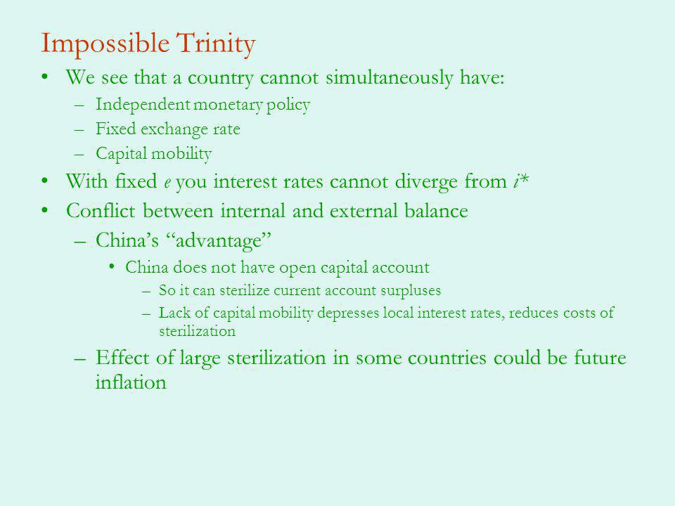Impossible Trinity We see that a country cannot simultaneously have: –Independent monetary policy –Fixed exchange rate –Capital mobility With fixed e you interest rates cannot diverge from i* Conflict between internal and external balance –Chinas advantage China does not have open capital account –So it can sterilize current account surpluses –Lack of capital mobility depresses local interest rates, reduces costs of sterilization –Effect of large sterilization in some countries could be future inflation