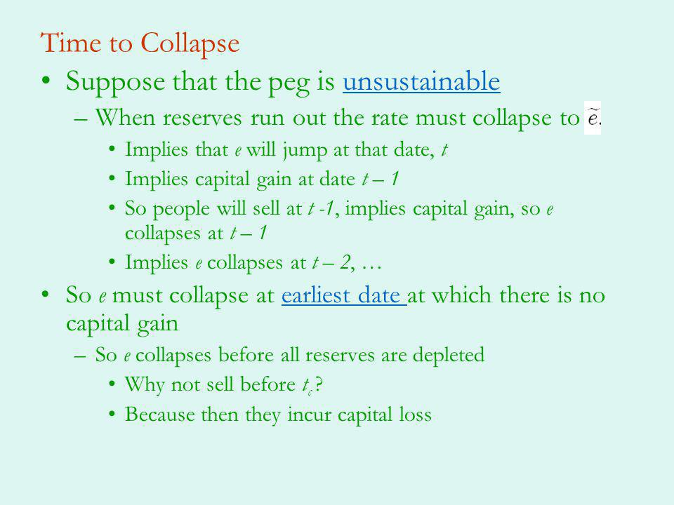 Time to Collapse Suppose that the peg is unsustainableunsustainable –When reserves run out the rate must collapse to Implies that e will jump at that date, t Implies capital gain at date t – 1 So people will sell at t -1, implies capital gain, so e collapses at t – 1 Implies e collapses at t – 2, … So e must collapse at earliest date at which there is no capital gainearliest date –So e collapses before all reserves are depleted Why not sell before t c .