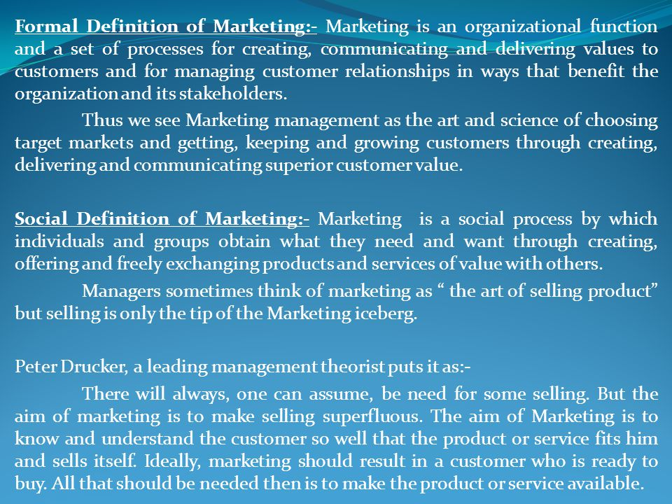 Formal Definition of Marketing:- Marketing is an organizational function and a set of processes for creating, communicating and delivering values to customers and for managing customer relationships in ways that benefit the organization and its stakeholders.