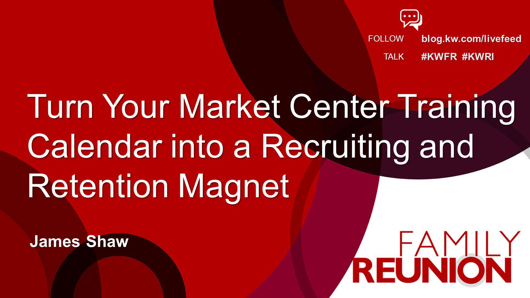 blog.kw.com/livefeed #KWFR #KWRI FOLLOW TALK Turn Your Market Center Training Calendar into a Recruiting and Retention Magnet James Shaw