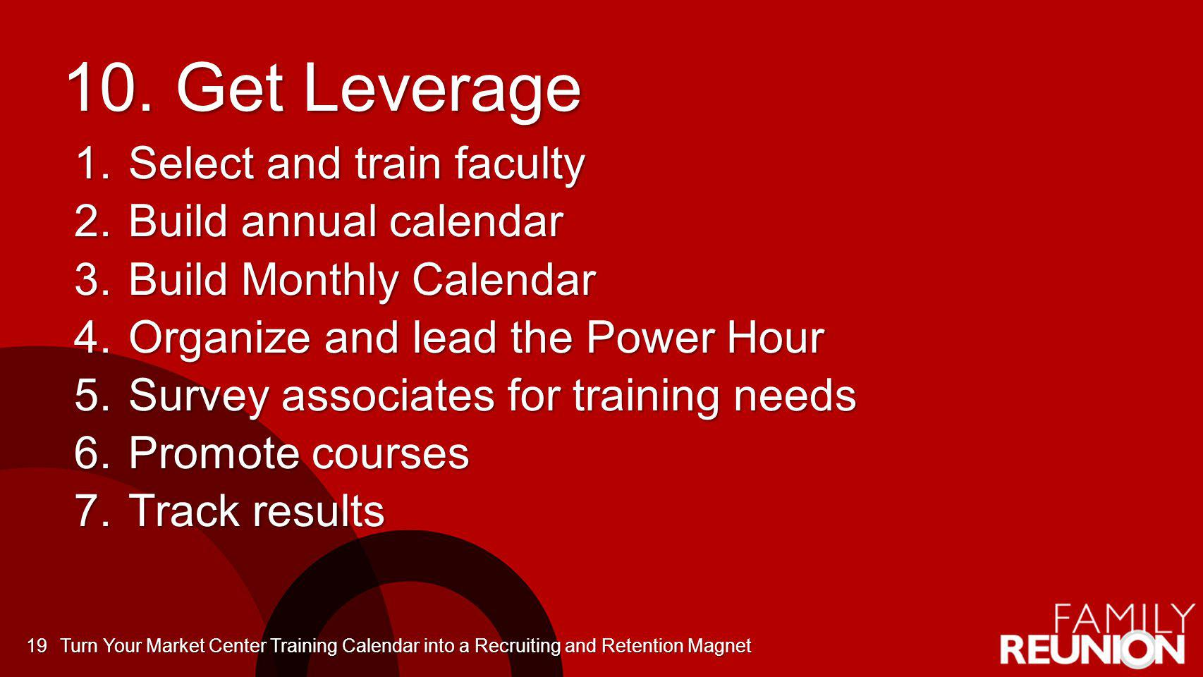 10. Get Leverage 1.Select and train faculty 2.Build annual calendar 3.Build Monthly Calendar 4.Organize and lead the Power Hour 5.Survey associates fo