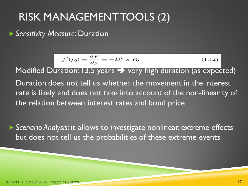 RISK MANAGEMENT TOOLS (2) Sensitivity Measure: Duration Modified Duration: 13.5 years very high duration (as expected) Duration does not tell us wheth