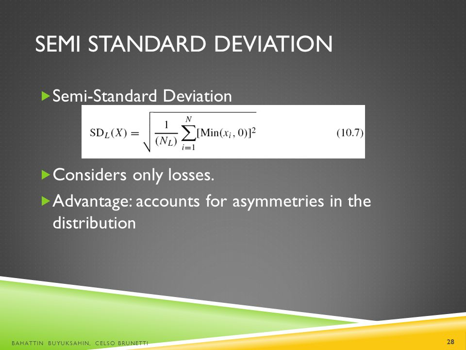 SEMI STANDARD DEVIATION Semi-Standard Deviation Considers only losses. Advantage: accounts for asymmetries in the distribution BAHATTIN BUYUKSAHIN, CE