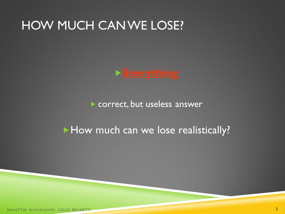 HOW MUCH CAN WE LOSE? Everything correct, but useless answer How much can we lose realistically? BAHATTIN BUYUKSAHIN, CELSO BRUNETTI 3