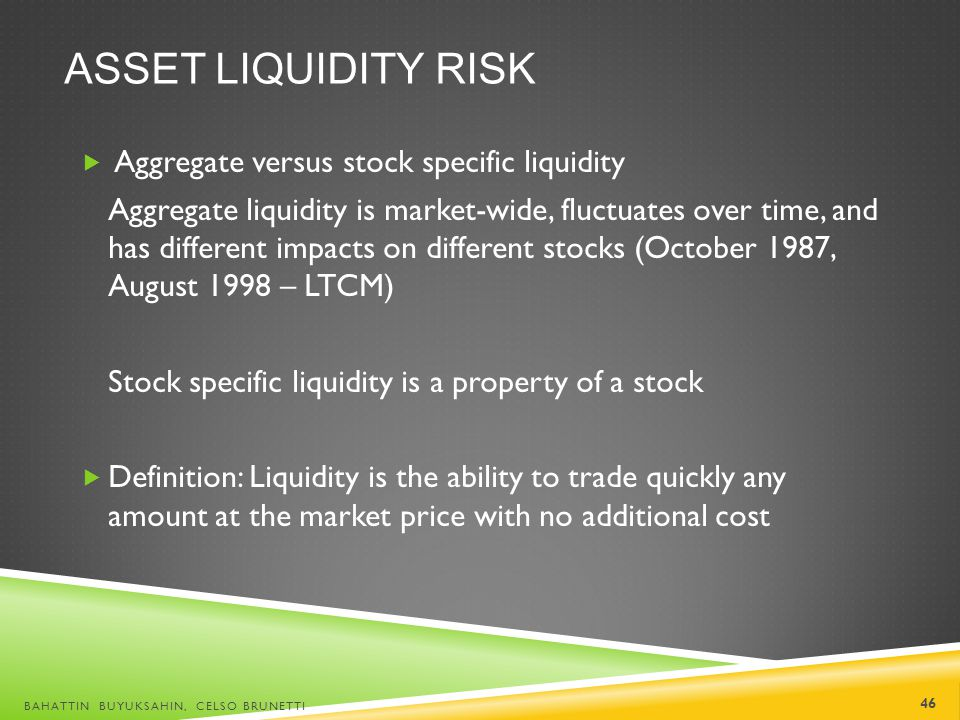 ASSET LIQUIDITY RISK Aggregate versus stock specific liquidity Aggregate liquidity is market-wide, fluctuates over time, and has different impacts on