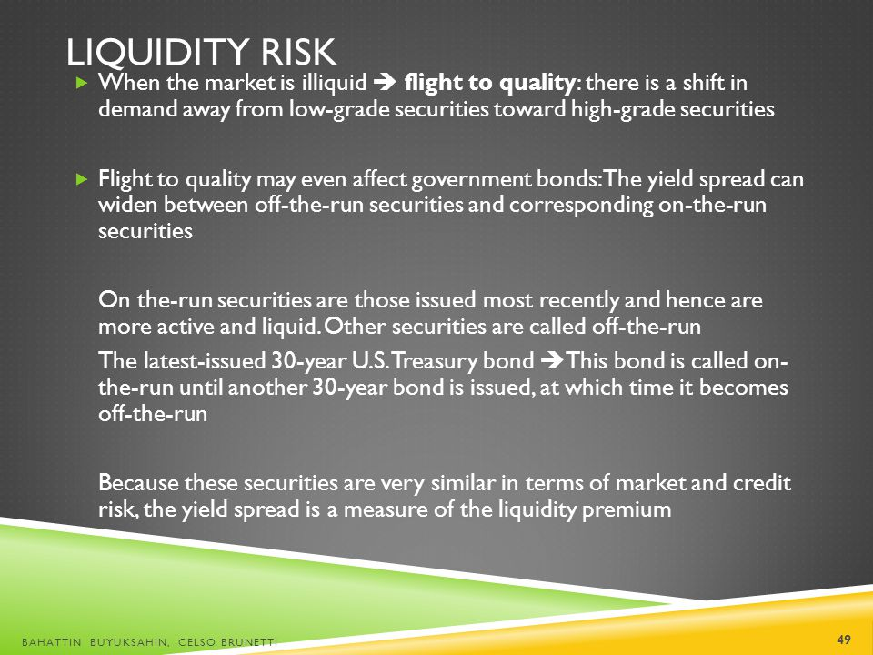 LIQUIDITY RISK When the market is illiquid flight to quality: there is a shift in demand away from low-grade securities toward high-grade securities F