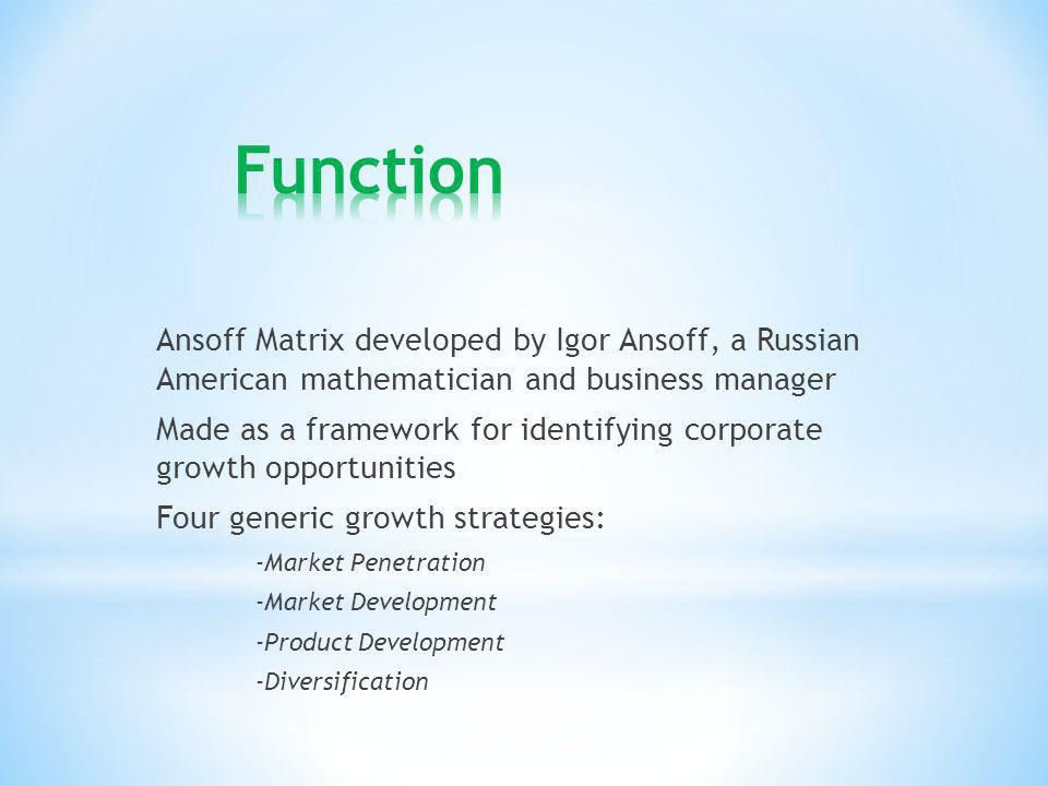 Ansoff Matrix developed by Igor Ansoff, a Russian American mathematician and business manager Made as a framework for identifying corporate growth opp