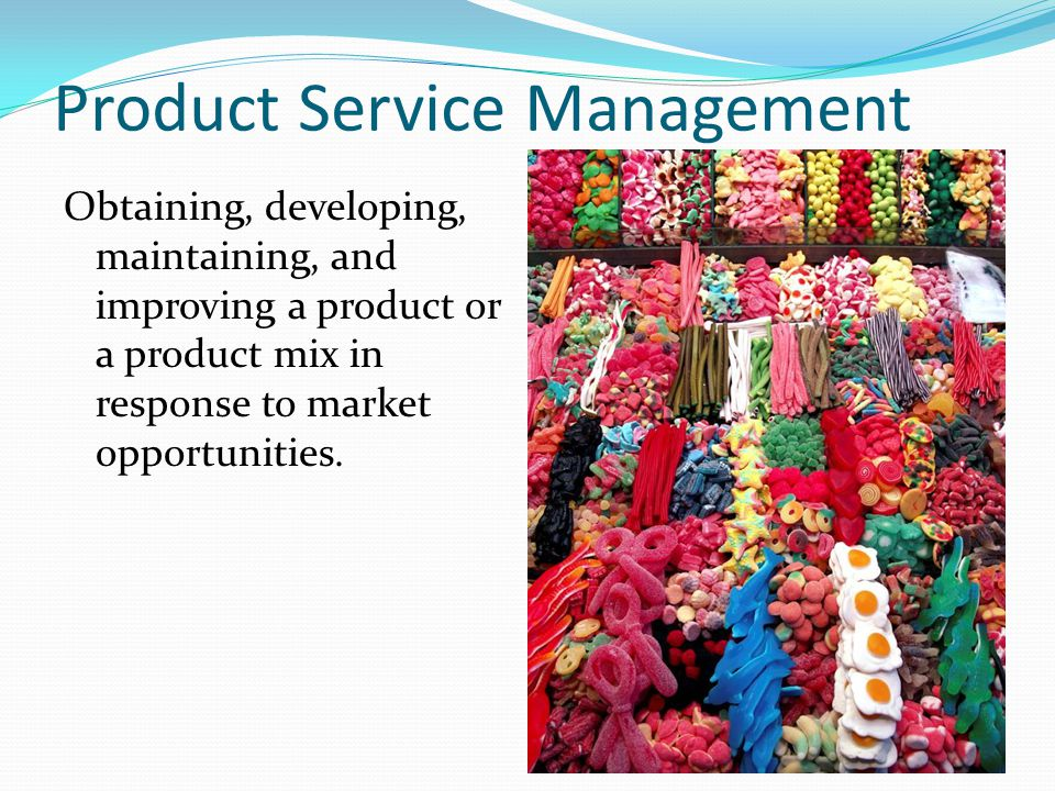 Product Service Management Obtaining, developing, maintaining, and improving a product or a product mix in response to market opportunities.