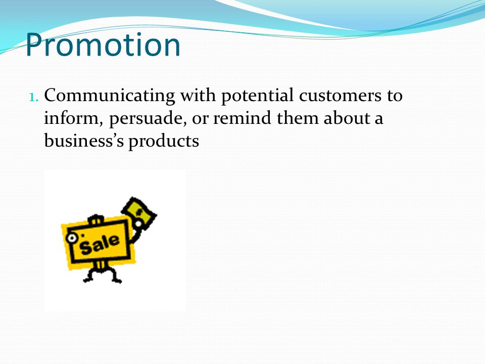 Promotion 1. Communicating with potential customers to inform, persuade, or remind them about a businesss products