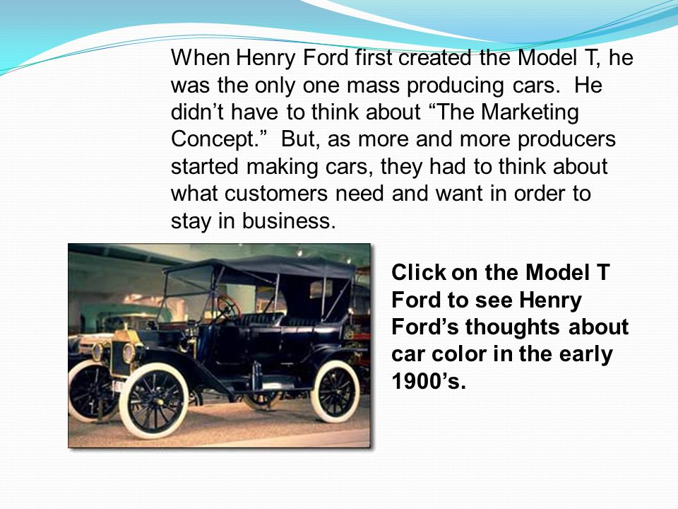 Click on the Model T Ford to see Henry Fords thoughts about car color in the early 1900s. When Henry Ford first created the Model T, he was the only o