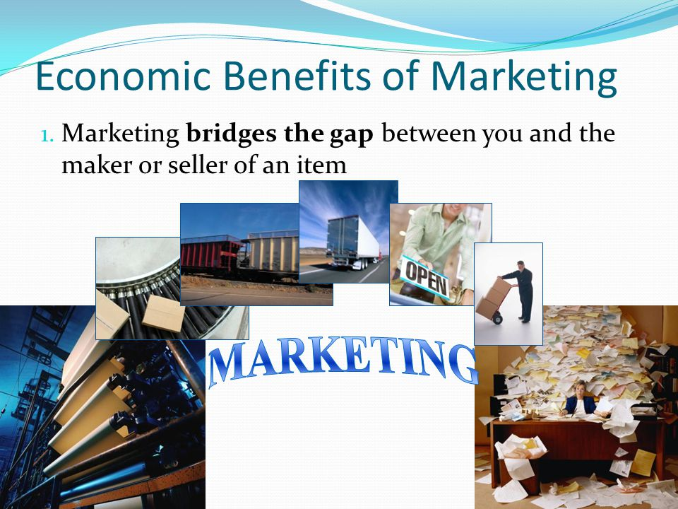 Economic Benefits of Marketing 1. Marketing bridges the gap between you and the maker or seller of an item