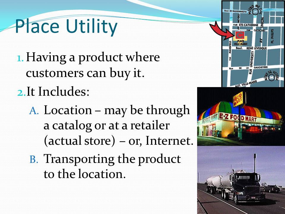 Place Utility 1. Having a product where customers can buy it. 2. It Includes: A. Location – may be through a catalog or at a retailer (actual store) –