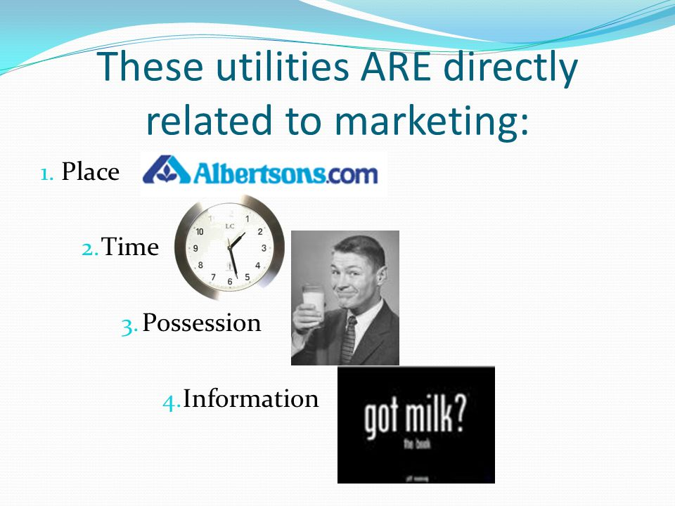 These utilities ARE directly related to marketing: 1. Place 2. Time 3. Possession 4. Information