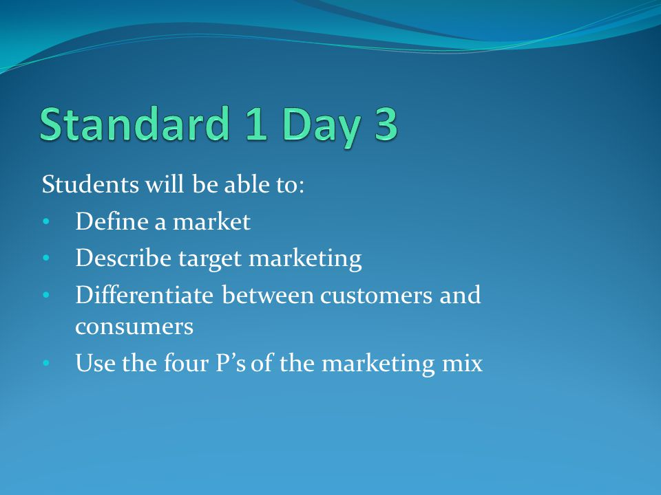 Students will be able to: Define a market Describe target marketing Differentiate between customers and consumers Use the four Ps of the marketing mix