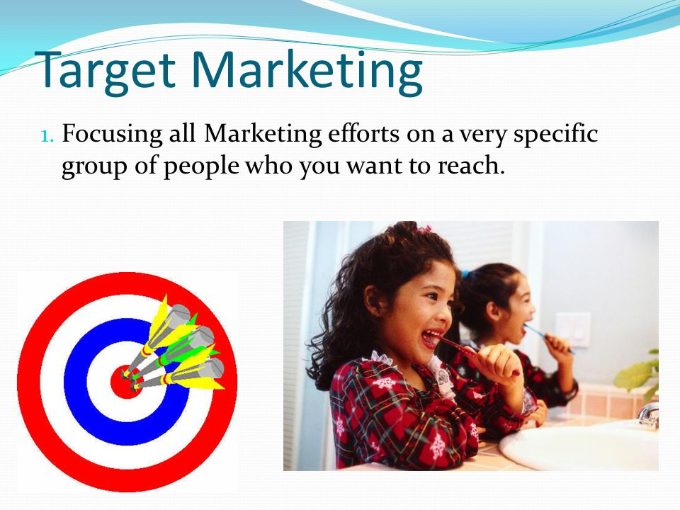 Target Marketing 1. Focusing all Marketing efforts on a very specific group of people who you want to reach.