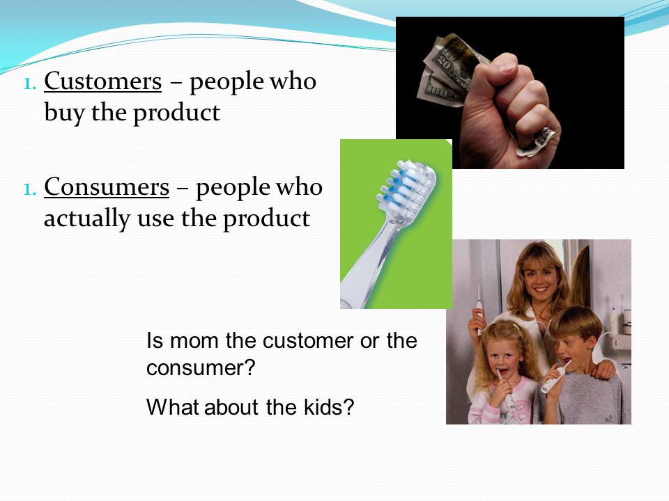 1. Customers – people who buy the product 1. Consumers – people who actually use the product Is mom the customer or the consumer? What about the kids?