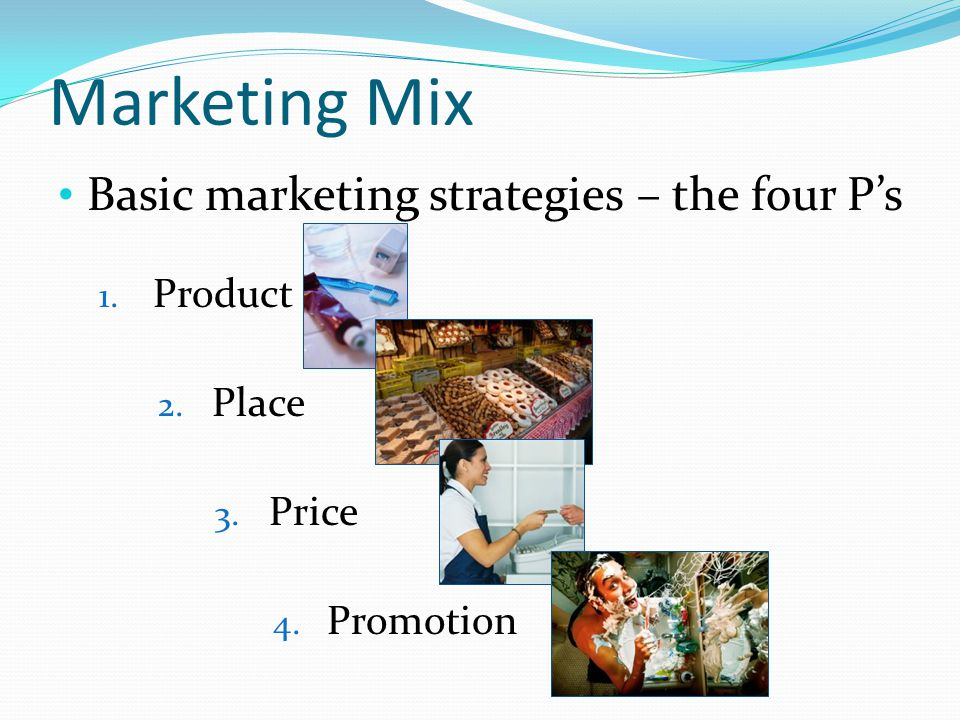 Marketing Mix Basic marketing strategies – the four Ps 1. Product 2. Place 3. Price 4. Promotion