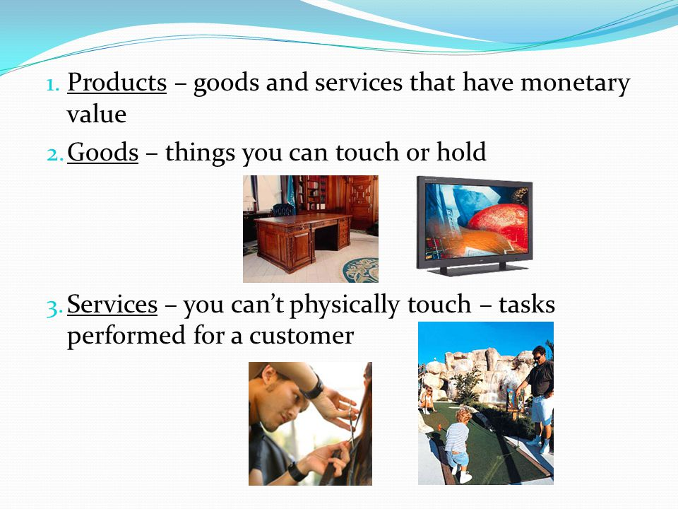 1. Products – goods and services that have monetary value 2. Goods – things you can touch or hold 3. Services – you cant physically touch – tasks perf
