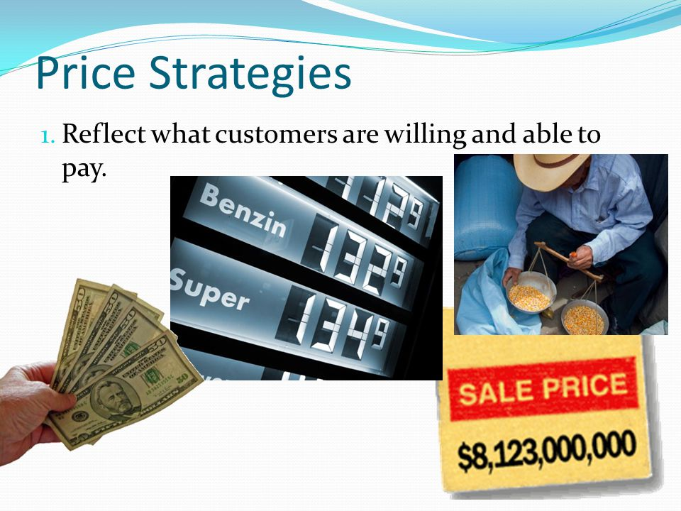 Price Strategies 1. Reflect what customers are willing and able to pay.