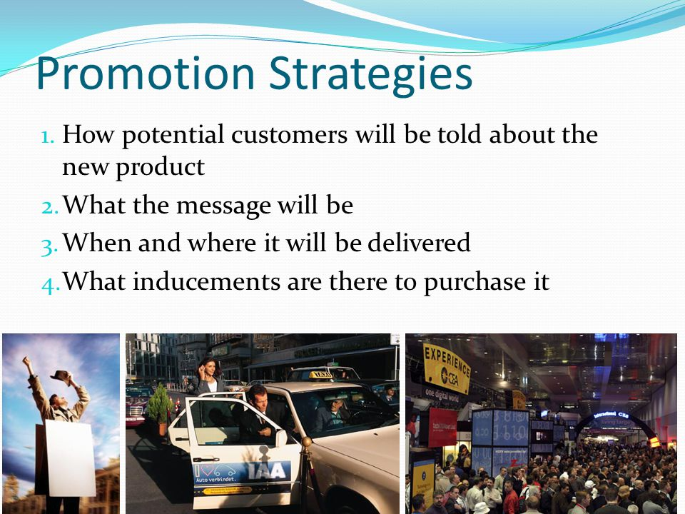 Promotion Strategies 1. How potential customers will be told about the new product 2. What the message will be 3. When and where it will be delivered