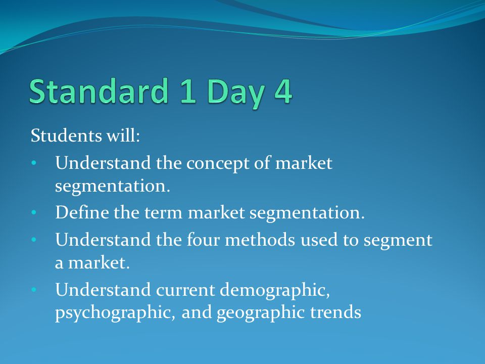 Students will: Understand the concept of market segmentation. Define the term market segmentation. Understand the four methods used to segment a marke