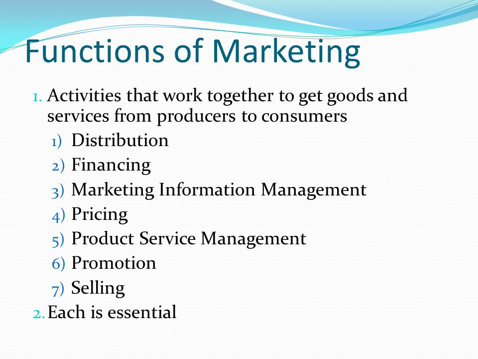 Functions of Marketing 1. Activities that work together to get goods and services from producers to consumers 1) Distribution 2) Financing 3) Marketin