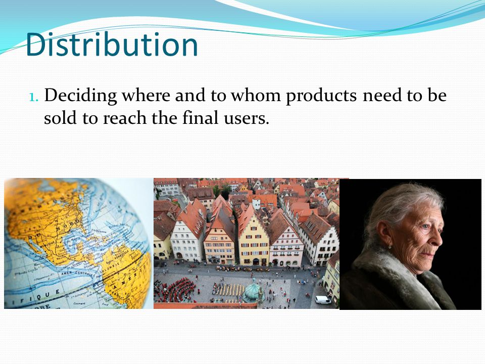 Distribution 1. Deciding where and to whom products need to be sold to reach the final users.